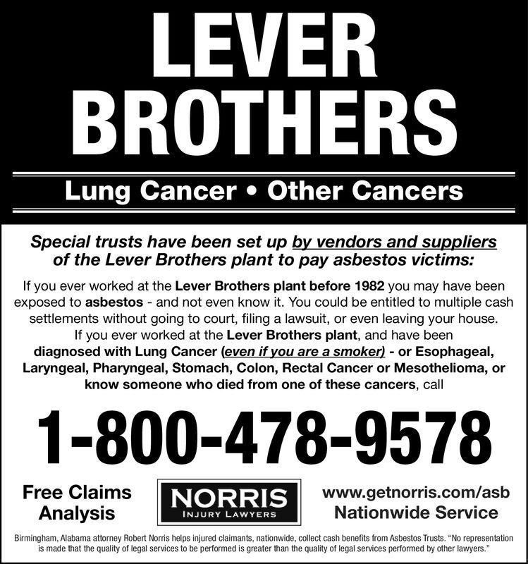 """LEVERBROTHERSLung Cancer Other CancersSpecial trusts have been set up by vendors and suppliersof the Lever Brothers plant to pay asbestos victims:If you ever worked at the Lever Brothers plant before 1982 you may have beenexposed to asbestos and not even know it. You could be entitled to multiple cashsettlements without going to court, filing a lawsuit, or even leaving your house.If you ever worked at the Lever Brothers plant, and have beendiagnosed with Lung Cancer (even if you are a smoker) or Esophageal,Laryngeal, Pharyngeal, Stomach, Colon, Rectal Cancer or Mesothelioma, orknow someone who died from one of these cancers, call1-800-478-9578Free Claimswww.getnorris.com/asbNationwide ServiceNORRISAnalysisINJURY LAWYERSBirmingham, Alabama attorney Robert Norris helps injured claimants, nationwide, collect cash benefits from Asbestos Trusts. """"No representationis made that the quality of legal services to be performed is greater than the quality of legal services performed by other lawyers."""" LEVER BROTHERS Lung Cancer Other Cancers Special trusts have been set up by vendors and suppliers of the Lever Brothers plant to pay asbestos victims: If you ever worked at the Lever Brothers plant before 1982 you may have been exposed to asbestos and not even know it. You could be entitled to multiple cash settlements without going to court, filing a lawsuit, or even leaving your house. If you ever worked at the Lever Brothers plant, and have been diagnosed with Lung Cancer (even if you are a smoker) or Esophageal, Laryngeal, Pharyngeal, Stomach, Colon, Rectal Cancer or Mesothelioma, or know someone who died from one of these cancers, call 1-800-478-9578 Free Claims www.getnorris.com/asb Nationwide Service NORRIS Analysis INJURY LAWYERS Birmingham, Alabama attorney Robert Norris helps injured claimants, nationwide, collect cash benefits from Asbestos Trusts. """"No representation is made that the quality of legal services to be performed is greater than the quality of legal services"""