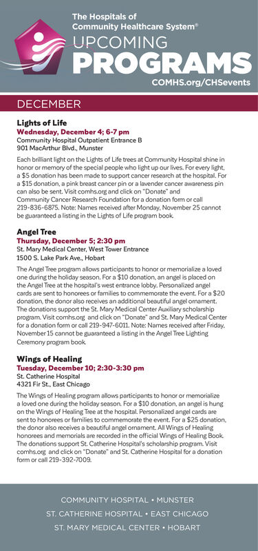 """The Hospitals ofCommunity Healthcare SystemUPCOMINGPROGRAMSCOMHS.org/CHSeventsDECEMBERLights of LifeWednesday, December 4; 6-7 pmCommunity Hospital Outpatient Entrance B901 MacArthur Blvd., MunsterEach brilliant light on the Lights of Life trees at Community Hospital shhonor or memory of the special people who light up our lives. For every lighta $5 donation has been made to support cancer research at the hospital. Fora $15 donation, a pink breast cancer pin or a lavender cancer awareness pincan also be sent. Visit comhs.org and click on """"Donate"""" andCommunity Cancer Research Foundation for a donation form or call219-836-6875. Note: Names received after Monday, November 25 cannotbe guaranteed a listing in the Lights of Life program bookinAngel TreeThursday, December 5; 2:30 pmSt. Mary Medical Center, West Tower Entrance1500 S. Lake Park Ave., HobartThe Angel Tree program allows participants to honor or memorialize a lovedone during the holiday season. For a $10 donation, an angel is placed onthe Angel Tree at the hospital's west entrance lobby. Personalized angelcards are sent to honorees or families to commemorate the event. For a $20donation, the donor also receives an additional beautiful angel omament.The donations support the St. Mary Medical Center Auxiliary scholarshipprogram. Visit comhs.org and click on """"Donate"""" and St. Mary Medical Centerfor a donation fom or call 219-947-6011. Note: Names received after FridayNovember 15 cannot be guaranteed a listing in the Angel Tree LightingCeremony program bookWings of HealingTuesday, December 10; 2:30-3:30 pmSt. Catherine Hospital4321 Fir St., East ChicagoThe Wings of Healing program allows participants to honor or memorializea loved one during the holiday season. For a $10 donation, an angel is hungon the Wings of Healing Tree at the hospital. Personalized angel cards aresent to honorees or families to commemorate the event. For a $25 donationthe donor also receives a beautiful angel ornament. All Wings of Healinghon"""