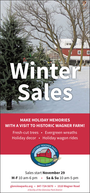 WinterSalesMAKE HOLIDAY MEMORIESWITH A VISIT To HISTORIC WAGNER FARM!Fresh-cut trees Evergreen wreathsHoliday decor Holiday wagon ridesER FARMWAGNERHISTORICGlenvew, WinosSales start November 29M-F 10 am-6 pmSa & Su 10 am-5 pmglenviewparks.org 847-724-5670 1510 Wagner RoadA facility of the Glenview Park District Winter Sales MAKE HOLIDAY MEMORIES WITH A VISIT To HISTORIC WAGNER FARM! Fresh-cut trees Evergreen wreaths Holiday decor Holiday wagon rides ER FARM WAGNER HISTORIC Glenvew, Winos Sales start November 29 M-F 10 am-6 pm Sa & Su 10 am-5 pm glenviewparks.org 847-724-5670 1510 Wagner Road A facility of the Glenview Park District