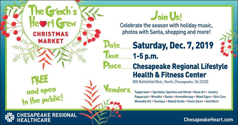 The Grinch'sHeart GrewJoin Us!Celebrate the season with holiday music,photos with Santa, shopping and more!CHRISTMASMARKETDate. Saturday, Dec. 7, 2019Time. 1-5p.m.Place Chesapeake Regional LifestyleHealth& Fitness CenterFREE800 Battlefield Blvd., North, Chesapeake, VA 23320Vendorsand openTupperware Sprinkles, Sparkles and Shred Glass Art JewelryPapparazzi Wreaths Books Aromatherapy Wood Signs Skin Careto the public!Wearable Art Younique Baked Goods Home Decor And More!CHESAPEAKE REGIONALHEALTHCAREChesapeakeHeart.com The Grinch's Heart Grew Join Us! Celebrate the season with holiday music, photos with Santa, shopping and more! CHRISTMAS MARKET Date. Saturday, Dec. 7, 2019 Time. 1-5p.m. Place Chesapeake Regional Lifestyle Health& Fitness Center FREE 800 Battlefield Blvd., North, Chesapeake, VA 23320 Vendors and open Tupperware Sprinkles, Sparkles and Shred Glass Art Jewelry Papparazzi Wreaths Books Aromatherapy Wood Signs Skin Care to the public! Wearable Art Younique Baked Goods Home Decor And More! CHESAPEAKE REGIONAL HEALTHCARE ChesapeakeHeart.com
