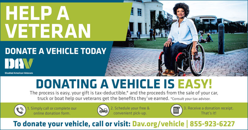 """HELP AVETERANDONATE A VEHICLE TODAYDAVDisabled American VeteransDONATING A VEHICLE IS EASY!The process is easy, your gift is tax-deductible, and the proceeds from the sale of your car,truck or boat help our veterans get the benefits they've earned. """"Consult your tax advisor.3. Receive a donation receipt.2. Schedule your free &convenient pick-up.1. Simply call or complete ouronline donation form.That's it!To donate your vehicle, call or visit: Dav.org/vehicle 855-923-6227 HELP A VETERAN DONATE A VEHICLE TODAY DAV Disabled American Veterans DONATING A VEHICLE IS EASY! The process is easy, your gift is tax-deductible, and the proceeds from the sale of your car, truck or boat help our veterans get the benefits they've earned. """"Consult your tax advisor. 3. Receive a donation receipt. 2. Schedule your free & convenient pick-up. 1. Simply call or complete our online donation form. That's it! To donate your vehicle, call or visit: Dav.org/vehicle 855-923-6227"""