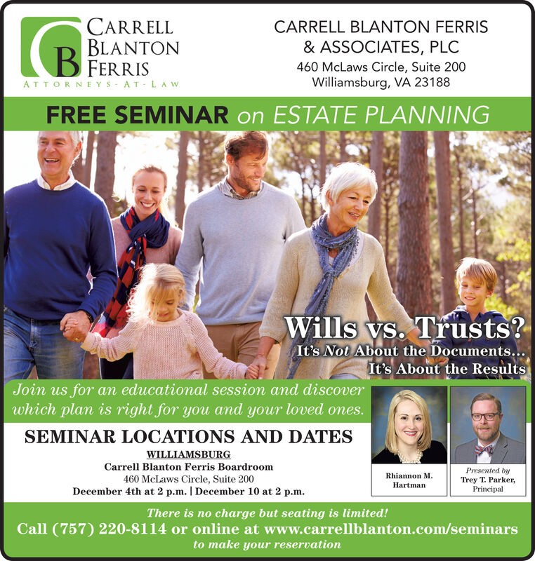 CARRELLBLANTONCARRELL BLANTON FERRIS& ASSOCIATES, PLCB FERRIS460 McLaws Circle, Suite 200Williamsburg, VA 23188ATTORNEYS AT LAwFREE SEMINAR on ESTATE PLANNINGWills ys. Trusts?It's Not About the Documents...It's About the ResultsJoin us for an educational session and discoverwhich plan is right for you and your loved ones.SEMINAR LOCATIONS AND DATESWILLIAMSBURGCarrell Blanton Ferris BoardroomPresented byTrey T. Parker,PrincipalRhiannon M460 McLaws Circle, Suite 200HartmanDecember 4th at 2 p.m. I December 10 at 2 p.mThere is no charge but seating is limited!Call (757) 220-8114 or online at www.carrellblanton.com/seminarsto make your reservation CARRELL BLANTON CARRELL BLANTON FERRIS & ASSOCIATES, PLC B FERRIS 460 McLaws Circle, Suite 200 Williamsburg, VA 23188 ATTORNEYS AT LAw FREE SEMINAR on ESTATE PLANNING Wills ys. Trusts? It's Not About the Documents... It's About the Results Join us for an educational session and discover which plan is right for you and your loved ones. SEMINAR LOCATIONS AND DATES WILLIAMSBURG Carrell Blanton Ferris Boardroom Presented by Trey T. Parker, Principal Rhiannon M 460 McLaws Circle, Suite 200 Hartman December 4th at 2 p.m. I December 10 at 2 p.m There is no charge but seating is limited! Call (757) 220-8114 or online at www.carrellblanton.com/seminars to make your reservation