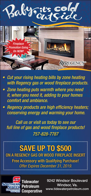 PRaby ColideFireplacePromotion GoingOn NOW!REGENCYCut your rising heating bills by zone heatingwith Regency gas or wood fireplace products.Zone heating puts warmth where you needit, when you need it, adding to your homescomfort and ambiance.Regency products are high efficiency heaters;conserving energy and warming your homeCall us or visit us today to see ourfull line of gas and wood fireplace products!757-828-7787SAVE UP TO $500ON A REGENCY GAS OR WOOD FIREPLACE INSERTFree Accessory with Qualifying Purchase!Offer Expires December 31, 20199242 Windsor BoulevardTidewaterSOUTHERNWindsor, Va.www.tidewaterpetroleum.comSTATES PetroleumFormerowned9CooperativeatlA PRaby Col ide Fireplace Promotion Going On NOW! REGENCY Cut your rising heating bills by zone heating with Regency gas or wood fireplace products. Zone heating puts warmth where you need it, when you need it, adding to your homes comfort and ambiance. Regency products are high efficiency heaters; conserving energy and warming your home Call us or visit us today to see our full line of gas and wood fireplace products! 757-828-7787 SAVE UP TO $500 ON A REGENCY GAS OR WOOD FIREPLACE INSERT Free Accessory with Qualifying Purchase! Offer Expires December 31, 2019 9242 Windsor Boulevard Tidewater SOUTHERN Windsor, Va. www.tidewaterpetroleum.com STATES Petroleum Formerowned 9Cooperative at lA