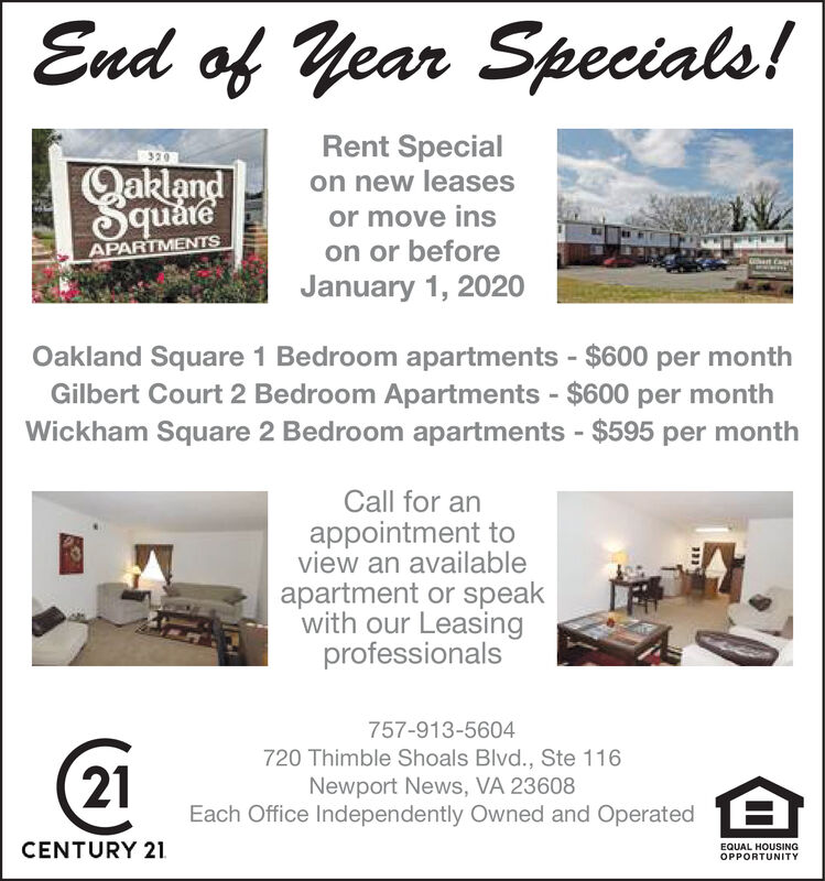 End of Year Specials!Rent Specialon new leases320Qaklandor move inson or beforeJanuary 1, 2020APARTMENTSet CartOakland Square 1 Bedroom apartments $600 per monthGilbert Court 2 Bedroom Apartments $600 per monthWickham Square 2 Bedroom apartments $595 per monthCall for anappointment toview an availableapartment or speakwith our Leasingprofessionals757-913-5604720 Thimble Shoals Blvd., Ste 116Newport News, VA 23608Each Office Independently Owned and Operated21CENTURY 21EQUAL HOUSINGOPPORTUNITY End of Year Specials! Rent Special on new leases 320 Qakland or move ins on or before January 1, 2020 APARTMENTS et Cart Oakland Square 1 Bedroom apartments $600 per month Gilbert Court 2 Bedroom Apartments $600 per month Wickham Square 2 Bedroom apartments $595 per month Call for an appointment to view an available apartment or speak with our Leasing professionals 757-913-5604 720 Thimble Shoals Blvd., Ste 116 Newport News, VA 23608 Each Office Independently Owned and Operated 21 CENTURY 21 EQUAL HOUSING OPPORTUNITY