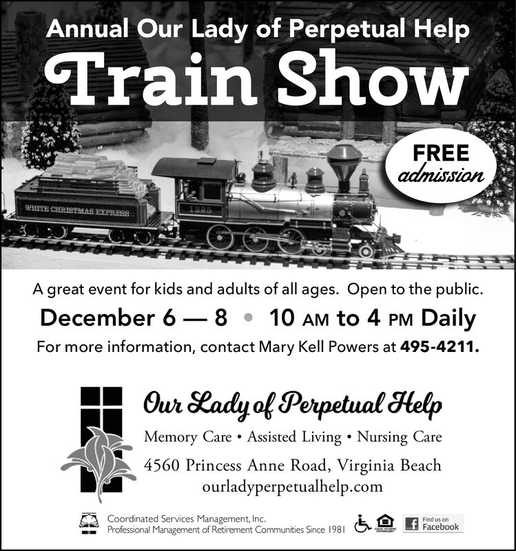 Annual Our Lady of Perpetual HelpTrain ShowFREEadmission1225A great event for kids and adults of all ages. Open to the publicDecember 6810 AM to 4 PM DailyFor more information, contact Mary Kell Powers at 495-4211Our Lady of Perpetual HelpMemory Care Assisted Living Nursing Care4560 Princess Anne Road, Virginia Beachourladyperpetualhelp.comCoordinated Services Management, Inc.Professional Management of Retirement Communities Since 1981Find us onFacebook Annual Our Lady of Perpetual Help Train Show FREE admission 1225 A great event for kids and adults of all ages. Open to the public December 68 10 AM to 4 PM Daily For more information, contact Mary Kell Powers at 495-4211 Our Lady of Perpetual Help Memory Care Assisted Living Nursing Care 4560 Princess Anne Road, Virginia Beach ourladyperpetualhelp.com Coordinated Services Management, Inc. Professional Management of Retirement Communities Since 1981 Find us on Facebook