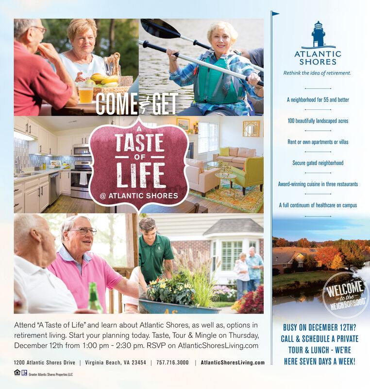 "ATLANTICSHORESRethink the idea of retirement.COME GETA neighborhood for 55 and better100 beautifully landscaped acresTASTERent or own apartments or villasOFalLIFESecure gated neighborhoodAward-winning cuisine in three restaurants@ ATLANTIC SHORESA full continuum of healthcare on campusWELCOME-to theNEIGHBORHOODAttend ""A Taste of Life"" and learn about Atlantic Shores, as well as, options inretirement living. Start your planning today. Taste, Tour & Mingle on Thursday,December 12th from 1:00 pm 2:30 pm. RSVP on AtlanticShoresLiving.comBUSY ON DECEMBER 12TH?CALL & SCHEDULE A PRIVATETOUR& LUNCH-WE'RE1200 Atlantic Shores Drive Virginia Beach, VA 23454 757.716.3000HERE SEVEN DAYS A WEEK!AtlanticShoresLiving.comOGreater Aatic Shares Properties LLC ATLANTIC SHORES Rethink the idea of retirement. COME GET A neighborhood for 55 and better 100 beautifully landscaped acres TASTE Rent or own apartments or villas OF al LIFE Secure gated neighborhood Award-winning cuisine in three restaurants @ ATLANTIC SHORES A full continuum of healthcare on campus WELCOME -to the NEIGHBORHOOD Attend ""A Taste of Life"" and learn about Atlantic Shores, as well as, options in retirement living. Start your planning today. Taste, Tour & Mingle on Thursday, December 12th from 1:00 pm 2:30 pm. RSVP on AtlanticShoresLiving.com BUSY ON DECEMBER 12TH? CALL & SCHEDULE A PRIVATE TOUR& LUNCH-WE'RE 1200 Atlantic Shores Drive Virginia Beach, VA 23454 757.716.3000 HERE SEVEN DAYS A WEEK! AtlanticShoresLiving.com OGreater Aatic Shares Properties LLC"