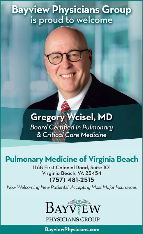 Bayview Physicians Groupis proud to welcomeGregory Weisel, MDBoard Certified in Pulmonary& Critical Care MedicinePulmonary Medicine of Virginia Beach1168 First Colonial Road, Suite 101Virginia Beach, VA 23454(757) 481-2515Now Welcoming New Patients! Accepting Most Major InsurancesBAYV EWPHYSICIANS GROUPBayviewPhysicians.com Bayview Physicians Group is proud to welcome Gregory Weisel, MD Board Certified in Pulmonary & Critical Care Medicine Pulmonary Medicine of Virginia Beach 1168 First Colonial Road, Suite 101 Virginia Beach, VA 23454 (757) 481-2515 Now Welcoming New Patients! Accepting Most Major Insurances BAYV EW PHYSICIANS GROUP BayviewPhysicians.com