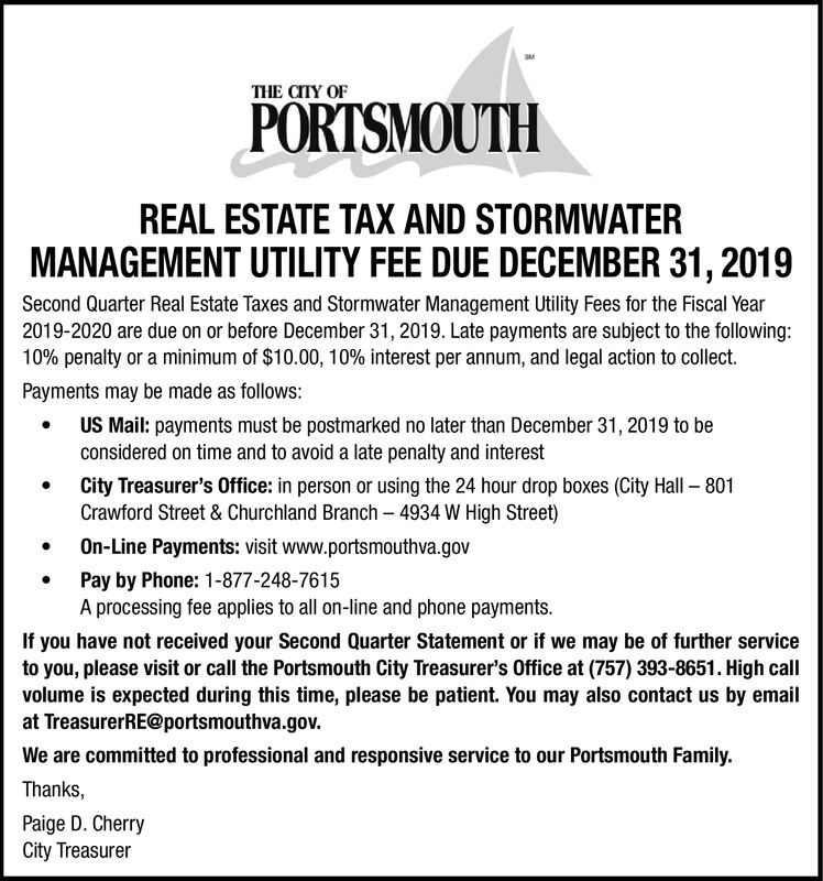 THE CITY OFPORTSMOUTHREAL ESTATE TAX AND STORMWATERMANAGEMENT UTILITY FEE DUE DECEMBER 31,2019Second Quarter Real Estate Taxes and Stormwater Management Utility Fees for the Fiscal Year2019-2020 are due on or before December 31, 2019. Late payments are subject to the following:10% penalty or a minimum of $10.00, 10 % interest per annum, and legal action to collect.Payments may be made as follows:US Mail: payments must be postmarked no later than December 31, 2019 to beconsidered on time and to avoid a late penalty and interestCity Treasurer's Office: in person or using the 24 hour drop boxes (City Hall 801Crawford Street & Churchland Branch 4934 W High Street)On-Line Payments: visit www.portsmouthva.govPay by Phone: 1-877-248-7615A processing fee applies to all on-line and phone payments.If you have not received your Second Quarter Statement or if we may be of further serviceto you, please visit or call the Portsmouth City Treasurer's Office at (757) 393-8651. High callvolume is expected during this time, please be patient. You may also contact us by emailat TreasurerRE@portsmouthva.gov.We are committed to professional and responsive service to our Portsmouth Family.Thanks,Paige D. CherryCity Treasurer THE CITY OF PORTSMOUTH REAL ESTATE TAX AND STORMWATER MANAGEMENT UTILITY FEE DUE DECEMBER 31,2019 Second Quarter Real Estate Taxes and Stormwater Management Utility Fees for the Fiscal Year 2019-2020 are due on or before December 31, 2019. Late payments are subject to the following: 10% penalty or a minimum of $10.00, 10 % interest per annum, and legal action to collect. Payments may be made as follows: US Mail: payments must be postmarked no later than December 31, 2019 to be considered on time and to avoid a late penalty and interest City Treasurer's Office: in person or using the 24 hour drop boxes (City Hall 801 Crawford Street & Churchland Branch 4934 W High Street) On-Line Payments: visit www.portsmouthva.gov Pay by Phone: 1-877-248-7615 A processing fee applies