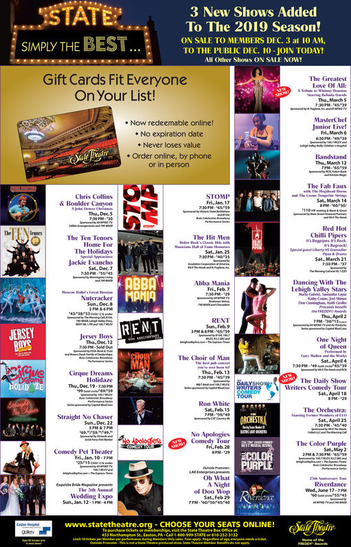 STATE3 New Shows AddedTo The 2019 Season!ON SALE TO MEMBERS DEC. 3 at 10 AM,TO THE PUBLIC DEC. 10-JOIN TODAY!All Other Shows ON SALE NOW!SIMPLY THE BESTGift Cards Fit EveryoneOn Your List!The GreatestLove Of All:A Tri tohi Hoing eDavidhThu, March 5730PM-45/3NEWsotNow redeemable online!MasterChefJunior Live!Fri, March 6630PM-No expiration dateNever loses valueOrder online, by phoneor in personBandstandThu, March 127PM-655The Fab Fauxwi The daThe Cm Tagrie SrinChris Collins& Boulder CanyonADer ChritmThu, Dec.5730 PM-30STOMPFri, Jan. 1730PM.6559Sat, March 14BPM-60saMeG110MaayCPRed HotTeasrsChilli Pipersir's Bagplpes its Rockts BagrockSpecial guese ety H Gade&DrSat March 217:30 PM37The Hit Menk'sC wiThe Ten TenorsHome ForMi H aThe HolidaysSpea AppeJackie EvanchoSat, Dec.7730 PM5545MignSat, Jan. 25730PM.403she C LIABBANuteracker PADancing With TheLehigh Valley StarsMala Gabi Sa LaKdy CnJ SeDoe Cingh h GProcends benefeAbba ManiaFri, Feb.77:30PM-29rMo 'svat RaviSun, Dec.82 PM&6PMthe FREDDYO Awands433833Thu, April 27PM-30RENTSun, Feb 93PM&8PM65rsRENTS yCJERSEYROYEJersey BoysThu, Dec. 12730PM-Sold OutSVETOne Nightof QueenPromdy4earyThe Choir of ManThe b pce erThu, Feb. 137:30 PM-45/3Sat, April 4MAN730PM-149ueCirque DreamsHolidazeDeamsHOLID ZEThe Daily ShowWriters Comedy TourSat, April 18SPM-29DAILYSHOWWRITERSCOMEDYTOURd neCThu, Dec. 19-730 PMRon WhiteSat, Feb 157PM599eChnThe Orchestra:Staing ome M o 1Sat, April 257:30 PM454Straight No ChaserSun, Dec. 223 PM&7PM69 949ORCHESTRA dNo ApologiesComedy TourFri, Feb. 28No ApologiesCOMEDY TOUNEWThe Color PurpleSat, May 22PM&730PM-6559STMAayComedy Pet TheaterFri, Jan. 10-7PM2515cnECOLORPURPLEPM-29eCa yP eOtsie PrmLAREnterpries presemtOh What2 y erRiverdanceWed, June 17-7PM60 5/45q ide Maparine presetsThe 5th AmualWedding ExpoSun, Jan. 12-1PM-4PMA Nightof Doo WopSat, Feb 297PM-654sr4RiGnAnewww.statetheatre.org CHOOSE YOUR SEATS ONLINE! alealnEastoe HospitalTo purchase tickets or memberships visit the State Theatre Bex Office at453 Nort