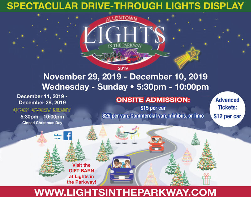 SPECTACULAR DRIVE-THROUGH LIGHTS DISPLAYALLENTOWNLIGHTSIN THE PARKWAY2019November 29, 2019 December 10, 2019Wednesday - SundayDecember 11, 20195:30pm - 10:00pmAdvancedONSITE ADMISSION:December 28, 2019Tickets:$15 per carOPEN EVERY NIGHT5:30pm 10:00pm$12 per car$25 per van, Commercial van, minibus, or limoClosed Christmas Dayfollowus onVisit theGIFT BARNat Lights inthe Parkway!wwW.LIGHTSINTHEPARKWAY.COM SPECTACULAR DRIVE-THROUGH LIGHTS DISPLAY ALLENTOWN LIGHTS IN THE PARKWAY 2019 November 29, 2019 December 10, 2019 Wednesday - Sunday December 11, 2019 5:30pm - 10:00pm Advanced ONSITE ADMISSION: December 28, 2019 Tickets: $15 per car OPEN EVERY NIGHT 5:30pm 10:00pm $12 per car $25 per van, Commercial van, minibus, or limo Closed Christmas Day follow us on Visit the GIFT BARN at Lights in the Parkway! wwW.LIGHTSINTHEPARKWAY.COM