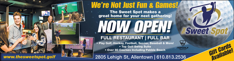 We're Not Just Fun & Games!The Sweet Spot makes agreat home for your next gathering!NOW OPEN!Sweet SpotFULL RESTAURANT FULL BARPlay Golf, Hockey, Football, Soccer, Baseball & More!Top Golf Swing SuiteOver 80 Courses Including Pebble BeachGift CardsAvailable!www.thesweetspot.golfTOPGOLF2805 Lehigh St, Allentown | 610.813.2536 We're Not Just Fun & Games! The Sweet Spot makes a great home for your next gathering! NOW OPEN! Sweet Spot FULL RESTAURANT FULL BAR Play Golf, Hockey, Football, Soccer, Baseball & More! Top Golf Swing Suite Over 80 Courses Including Pebble Beach Gift Cards Available! www.thesweetspot.golf TOPGOLF 2805 Lehigh St, Allentown | 610.813.2536