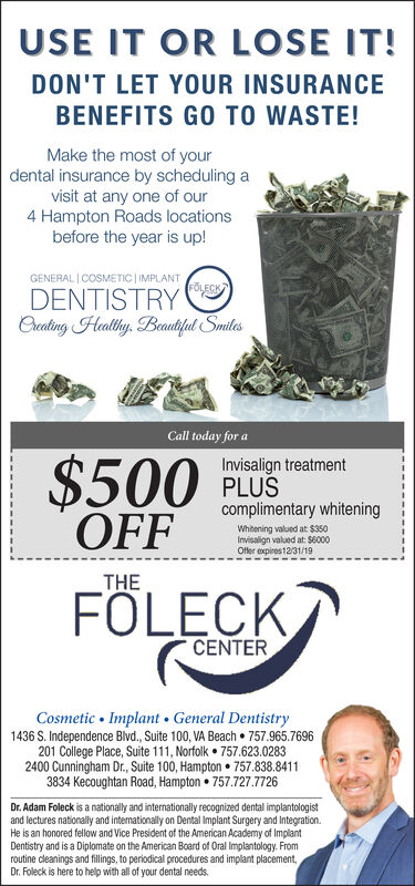 USE IT OR LOSE IT!DON'T LET YOUR INSURANCEBENEFITS GO TO WASTE!Make the most of yourdental insurance by scheduling avisit at any one of our4 Hampton Roads locationsbefore the year is up!GENERAL COSMETIC IMPLANTFOLECKDENTISTRYCreaing Heally Beautut SmiesCall today for a$500 PLSOFFInvisalign treatmentcomplimentary whiteningWhitening valued at $350Invisalign valued at: $6000Offer expires12/31/19THEFOLECKCENTERCosmetic Implant General Dentistry1436 S. Independence Blvd., Suite 100, VA Beach 757.965.7696201 College Place, Suite 111, Norfolk 757.623.02832400 Cunningham Dr., Suite 100, Hampton 757.838.84113834 Kecoughtan Road, Hampton 757.727.7726Dr. Adam Foleck is a nationally and internationally recognized dental implantologistand lectures nationally and intermationally on Dental Implant Surgery and IntegrationHe is an honored fellow and Vice President of the American Academy of ImplantDentistry and is a Diplomate on the American Board of Oral Implantology. Fromroutine cleanings and fillings, to periodical procedures and implant placementDr. Foleck is here to help with all of your dental needs. USE IT OR LOSE IT! DON'T LET YOUR INSURANCE BENEFITS GO TO WASTE! Make the most of your dental insurance by scheduling a visit at any one of our 4 Hampton Roads locations before the year is up! GENERAL COSMETIC IMPLANT FOLECK DENTISTRY Creaing Heally Beautut Smies Call today for a $500 PLS OFF Invisalign treatment complimentary whitening Whitening valued at $350 Invisalign valued at: $6000 Offer expires12/31/19 THE FOLECK CENTER Cosmetic Implant General Dentistry 1436 S. Independence Blvd., Suite 100, VA Beach 757.965.7696 201 College Place, Suite 111, Norfolk 757.623.0283 2400 Cunningham Dr., Suite 100, Hampton 757.838.8411 3834 Kecoughtan Road, Hampton 757.727.7726 Dr. Adam Foleck is a nationally and internationally recognized dental implantologist and lectures nationally and intermationally on Dental Implant Surgery and Integration He is an honored fellow and Vice President of the American Academy of Implant Dentistry and is a Diplomate on the American Board of Oral Implantology. From routine cleanings and fillings, to periodical procedures and implant placement Dr. Foleck is here to help with all of your dental needs.