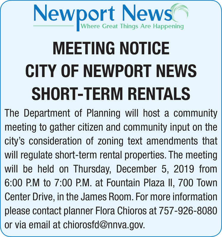 Newport NewsWhere Great Things Are HappeningMEETING NOTICECITY OF NEWPORT NEWSSHORT-TERM RENTALSThe Department of Planning will host a communitymeeting to gather citizen and community input on thecity's consideration of zoning text amendments thatwill regulate short-term rental properties. The meetingwill be held on Thursday, December 5, 2019 from6:00 P.M to 7:00 P.M. at Fountain Plaza lI, 700 TownCenter Drive, in the James Room. For more informationplease contact planner Flora Chioros at 757-926-8080or via email at chiorosfd@nnva.gov. Newport News Where Great Things Are Happening MEETING NOTICE CITY OF NEWPORT NEWS SHORT-TERM RENTALS The Department of Planning will host a community meeting to gather citizen and community input on the city's consideration of zoning text amendments that will regulate short-term rental properties. The meeting will be held on Thursday, December 5, 2019 from 6:00 P.M to 7:00 P.M. at Fountain Plaza lI, 700 Town Center Drive, in the James Room. For more information please contact planner Flora Chioros at 757-926-8080 or via email at chiorosfd@nnva.gov.