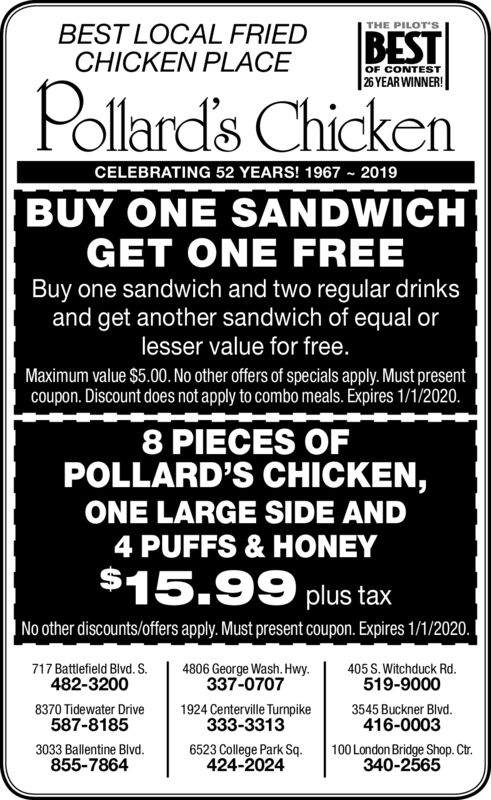 THE PILOT'SBEST LOCAL FRIEDCHICKEN PLACEBESTOF CONTEST26 YEAR WINNER!Pollard's ChickenCELEBRATING 52 YEARS! 1967 2019BUY ONE SANDWICHGET ONE FREEBuy one sandwich and two regular drinksand get another sandwich of equal orlesser value for free.Maximum value $5.00. No other offers of specials apply. Must presentcoupon. Discount does not apply to combo meals. Expires 7/9/19.8 PIECES OFPOLLARD'S CHICKEN,ONE LARGE SIDE AND4 PUFFS & HONEY$15.99 plus taxNo other discounts/offers apply. Must present coupon. Expires 7/9/19.4806 George Wash. Hwy337-0707717 Battlefield Blvd. S.405 S.Witchduck Rd.482-3200519-90003545 Buckner Blvd416-00038370 Tidewater Drive587-81851924 Centerville Turnpike333-3313100 London Bridge Shop. Ctr.340-25653033 Ballentine Blvd.6523 College Park Sq.424-2024855-7864 THE PILOT'S BEST LOCAL FRIED CHICKEN PLACE BEST OF CONTEST 26 YEAR WINNER! Pollard's Chicken CELEBRATING 52 YEARS! 1967 2019 BUY ONE SANDWICH GET ONE FREE Buy one sandwich and two regular drinks and get another sandwich of equal or lesser value for free. Maximum value $5.00. No other offers of specials apply. Must present coupon. Discount does not apply to combo meals. Expires 7/9/19. 8 PIECES OF POLLARD'S CHICKEN, ONE LARGE SIDE AND 4 PUFFS & HONEY $15.99 plus tax No other discounts/offers apply. Must present coupon. Expires 7/9/19. 4806 George Wash. Hwy 337-0707 717 Battlefield Blvd. S. 405 S.Witchduck Rd. 482-3200 519-9000 3545 Buckner Blvd 416-0003 8370 Tidewater Drive 587-8185 1924 Centerville Turnpike 333-3313 100 London Bridge Shop. Ctr. 340-2565 3033 Ballentine Blvd. 6523 College Park Sq. 424-2024 855-7864