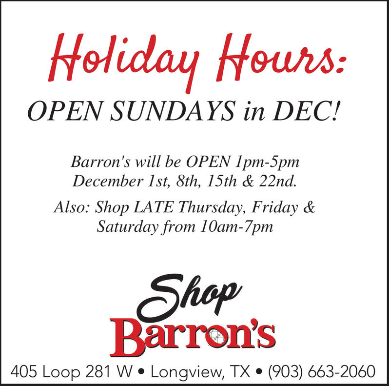 Holiday Hours:OPEN SUNDAYS in DEC!Barron's will be OPEN 1pm-5pmDecember 1st, 8th, 15th & 22nd.Also: Shop LATE Thursday, Friday &Saturday from 10am-7pmShopBarron's405 Loop 281 WLongview, TX(903) 663-2060 Holiday Hours: OPEN SUNDAYS in DEC! Barron's will be OPEN 1pm-5pm December 1st, 8th, 15th & 22nd. Also: Shop LATE Thursday, Friday & Saturday from 10am-7pm Shop Barron's 405 Loop 281 W Longview, TX (903) 663-2060