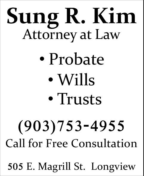 Sung R. KimAttorney at LawProbateWillsTrusts(903)753-4955Call for Free Consultation505 E. Magrill St. Longview Sung R. Kim Attorney at Law Probate Wills Trusts (903)753-4955 Call for Free Consultation 505 E. Magrill St. Longview