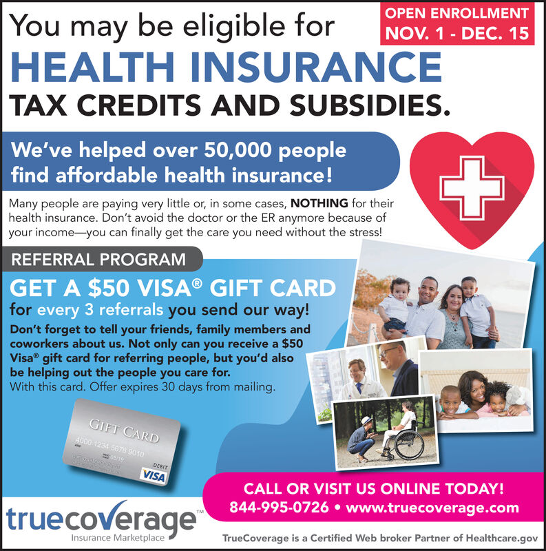 OPEN ENROLLMENTYou may be eligible forHEALTH INSURANCETAX CREDITS AND SUBSIDIES.NOV. 1- DEC. 15We've helped over 50,000 peoplefind affordable health insurance!Many people are paying very little or, in some cases, NOTHING for theirhealth insurance. Don't avoid the doctor or the ER anymore because ofyour income- you can finally get the care you need without the stress!REFERRAL PROGRAMGET A $50 VISA® GIFT CARDfor every 3 referrals you send our way!Don't forget to tell your friends, family members andcoworkers about us. Not only can you receive a $50Visa gift card for referring people, but you'd alsobe helping out the people you care for.With this card. Offer expires 30 days from mailing.GIFT CARD4000 1234 5678 9010DEBITVISACALL OR VISIT US ONLINE TODAY!844-995-0726 www.truecoverage.comtruecoverageTrueCoverage is a Certified Web broker Partner of Healthcare.govInsurance Marketplace OPEN ENROLLMENT You may be eligible for HEALTH INSURANCE TAX CREDITS AND SUBSIDIES. NOV. 1- DEC. 15 We've helped over 50,000 people find affordable health insurance! Many people are paying very little or, in some cases, NOTHING for their health insurance. Don't avoid the doctor or the ER anymore because of your income- you can finally get the care you need without the stress! REFERRAL PROGRAM GET A $50 VISA® GIFT CARD for every 3 referrals you send our way! Don't forget to tell your friends, family members and coworkers about us. Not only can you receive a $50 Visa gift card for referring people, but you'd also be helping out the people you care for. With this card. Offer expires 30 days from mailing. GIFT CARD 4000 1234 5678 9010 DEBIT VISA CALL OR VISIT US ONLINE TODAY! 844-995-0726 www.truecoverage.com truecoverage TrueCoverage is a Certified Web broker Partner of Healthcare.gov Insurance Marketplace