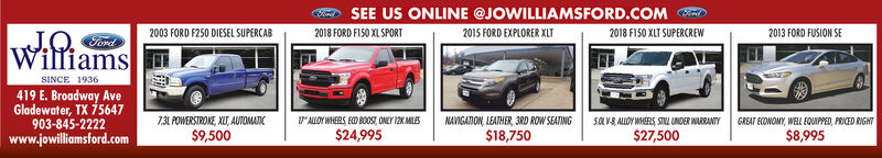 SEE US ONLINE @JOWILLIAMSFORD.COM2018 FORD FISO XL SPORT2003 FORD F250 DIESEL SUPERCAB2015 FORD EXPLORER XLT2018 F150 XLT SUPERCREW2013 FORD FUSION SEWilliamsSINCE 1936419 E. Broadway AveGladewater, TX 75647903-845-2222www.jowilliamsford.comALOY WHEES ED BO0S, ONLY 12K MILES$24,995NAVIGAION, LEATHER, 3RD ROW SEATING$18,75073 POWERSTROKE XLT, AUTOMATIC5OVALLOY WHES, STL UINDER WARRANTYGREAT ECONOMY, WELL EQUIPPED, PRICED RIGHT$9,500$27,500$8,995 SEE US ONLINE @JOWILLIAMSFORD.COM 2018 FORD FISO XL SPORT 2003 FORD F250 DIESEL SUPERCAB 2015 FORD EXPLORER XLT 2018 F150 XLT SUPERCREW 2013 FORD FUSION SE Williams SINCE 1936 419 E. Broadway Ave Gladewater, TX 75647 903-845-2222 www.jowilliamsford.com ALOY WHEES ED BO0S, ONLY 12K MILES $24,995 NAVIGAION, LEATHER, 3RD ROW SEATING $18,750 73 POWERSTROKE XLT, AUTOMATIC 5OVALLOY WHES, STL UINDER WARRANTY GREAT ECONOMY, WELL EQUIPPED, PRICED RIGHT $9,500 $27,500 $8,995