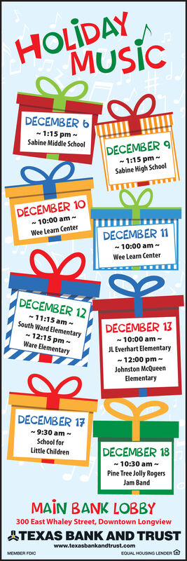 HOLIDAYMusicDECEMBER 61:15 pm~Sabine Middle SchoolDECEMBER 91:15 pmSabine High SchoolDECEMBER 1010:00 am ~Wee Learn CenterDECEMBER 1110:00 amWee Learn CenterDECEMBER 1211:15 amSouth Ward ElementaryDECEMBER 1312:15 pmWare Elementary10:00 amJLEverhart Elementary12:00 pmJohnston McQueenElementaryDECEMBER 179:30 amSchool forLittle ChildrenDECEMBER 1810:30 amPine Tree Jolly RogersJam BandMAIN BANK LOBBY300 East Whaley Street, Downtown LongviewTEXAS BANK AND TRUSTwww.texasbankandtrust.comMEMBER FOIOEQUAL HOUSINGa LENDER HOLIDAY Music DECEMBER 6 1:15 pm~ Sabine Middle School DECEMBER 9 1:15 pm Sabine High School DECEMBER 10 10:00 am ~ Wee Learn Center DECEMBER 11 10:00 am Wee Learn Center DECEMBER 12 11:15 am South Ward Elementary DECEMBER 13 12:15 pm Ware Elementary 10:00 am JLEverhart Elementary 12:00 pm Johnston McQueen Elementary DECEMBER 17 9:30 am School for Little Children DECEMBER 18 10:30 am Pine Tree Jolly Rogers Jam Band MAIN BANK LOBBY 300 East Whaley Street, Downtown Longview TEXAS BANK AND TRUST www.texasbankandtrust.com MEMBER FOIO EQUAL HOUSINGa LENDER