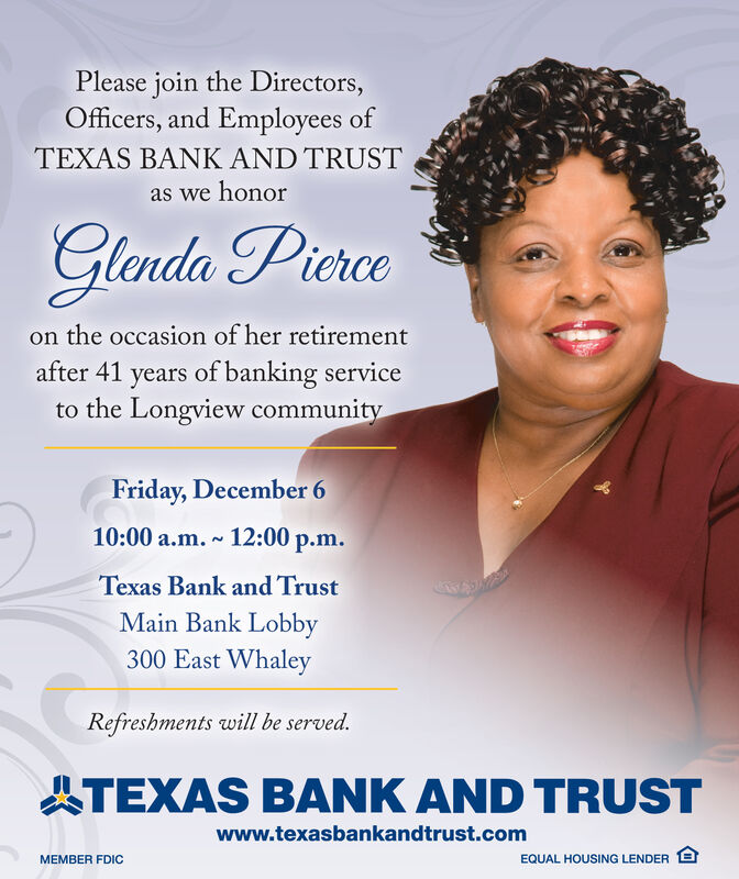 Please join the Directors,Officers, and Employees ofTEXAS BANK AND TRUSTas we honorGlenda Picrceon the occasion of her retirementafter 41 years of banking serviceto the Longview communityFriday, December 610:00 a.m. 12:00 p.m.NTexas Bank and TrustMain Bank Lobby300 East WhaleyRefreshments will be served.TEXAS BANK AND TRUSTwww.texasbankandtrust.comEQUAL HOUSING LENDER EMEMBER FDIC Please join the Directors, Officers, and Employees of TEXAS BANK AND TRUST as we honor Glenda Picrce on the occasion of her retirement after 41 years of banking service to the Longview community Friday, December 6 10:00 a.m. 12:00 p.m. N Texas Bank and Trust Main Bank Lobby 300 East Whaley Refreshments will be served. TEXAS BANK AND TRUST www.texasbankandtrust.com EQUAL HOUSING LENDER E MEMBER FDIC