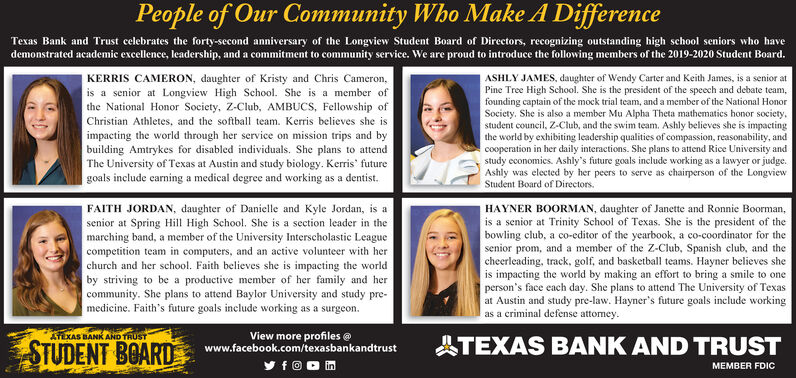 People of Our Community Who Make A DifferenceTexas Bank and Trust celebrates the forty-second anniversary of the Longview Student Board of Directors, recognizing outstanding high school seniors who havedemonstrated academic excellence, leadership, and a commitment to community service. We are proud to introduce the following members of the 2019-2020 Student Board.KERRIS CAMERON, daughter of Kristy and Chris Cameron,is a senior at Longview High School. She is a member ofthe National Honor Society, Z-Club, AMBUCS, Fellowship ofASHLY JAMES, daughter of Wendy Carter and Keith James, is a senior atPine Tree High School. She is the president of the speech and debate team,founding captain of the mock trial team, and a member of the National HonorSociety. She is also a member Mu Alpha Theta mathematics honor societystudent council, Z-Club, and the swim team. Ashly believes she is impactingthe world by exhibiting leadership qualities of compassion, reasonability, andcooperation in her daily interactions. She plans to attend Rice University andstudy cconomics. Ashly's future goals include working as a lawyer or judgeAshly was elected by her peers to serve as chairperson of the LongviewStudent Board of DirectorsChristian Athletes, and the softball team. Kerris believes she isimpacting the world through her service on mission trips and bybuilding Amtrykes for disabled individuals. She plans to attendThe University of Texas at Austin and study biology. Kerris futuregoals include earning a medical degree and working as a dentistHAYNER BOORMAN, daughter of Janette and Ronnie Boorman,is a senior at Trinity School of Texas. She is the president of thebowling club, a co-editor of the yearbook, a co-coordinator for thesenior prom, and a member of the Z-Club, Spanish club, and thecheerleading, track, golf, and basketball teams. Hayner believes sheis impacting the world by making an effort to bring a smile to oneperson's face each day. She plans to attend The University of Texasat Austi