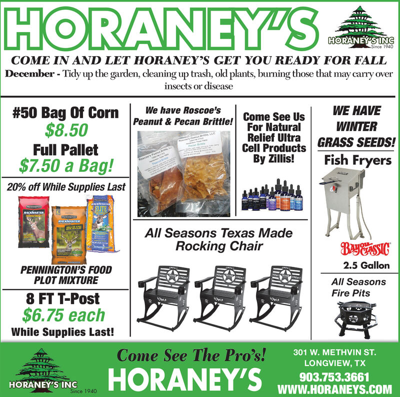 HORANEY'SHORANEY'S INGSince 1940COME IN AND LET HORANEY'S GET YOU READY FOR FALLDecember - Tidy up the garden, cleaning up trash, old plants, burning those that may carry overinsects or diseaseWE HAVE#50 Bag Of Corn$8.50We have Roscoe'sCome See UsFor NaturalRelief UltraCell ProductsBy Zillis!Peanut & Pecan Brittle!WINTERGRASS SEEDS!Fish FryersFull PalletRoscoe's PasnutPet$7.50 a Bag!20% off While Supplies LastJELITERAKASTERACKASTERAll Seasons Texas MadeRocking ChairBayossIc2.5 GallonPENNINGTON'S FOODPLOT MIXTURESEBASOOenowaAll SeasonsFire Pits8 FT T-Post$6.75 eachWhile Supplies Last!Come See The Pro's!301 W. METHVIN ST.LONGVIEW, TXHORANEY'S903.753.3661HORANEY'S INCwww.HORANEYS.COMSince 1940 HORANEY'S HORANEY'S ING Since 1940 COME IN AND LET HORANEY'S GET YOU READY FOR FALL December - Tidy up the garden, cleaning up trash, old plants, burning those that may carry over insects or disease WE HAVE #50 Bag Of Corn $8.50 We have Roscoe's Come See Us For Natural Relief Ultra Cell Products By Zillis! Peanut & Pecan Brittle! WINTER GRASS SEEDS! Fish Fryers Full Pallet Roscoe's Pasnut Pet $7.50 a Bag! 20% off While Supplies Last JELITE RAKASTER ACKASTER All Seasons Texas Made Rocking Chair BayossIc 2.5 Gallon PENNINGTON'S FOOD PLOT MIXTURE SEBASOO enowa All Seasons Fire Pits 8 FT T-Post $6.75 each While Supplies Last! Come See The Pro's! 301 W. METHVIN ST. LONGVIEW, TX HORANEY'S 903.753.3661 HORANEY'S INC www.HORANEYS.COM Since 1940
