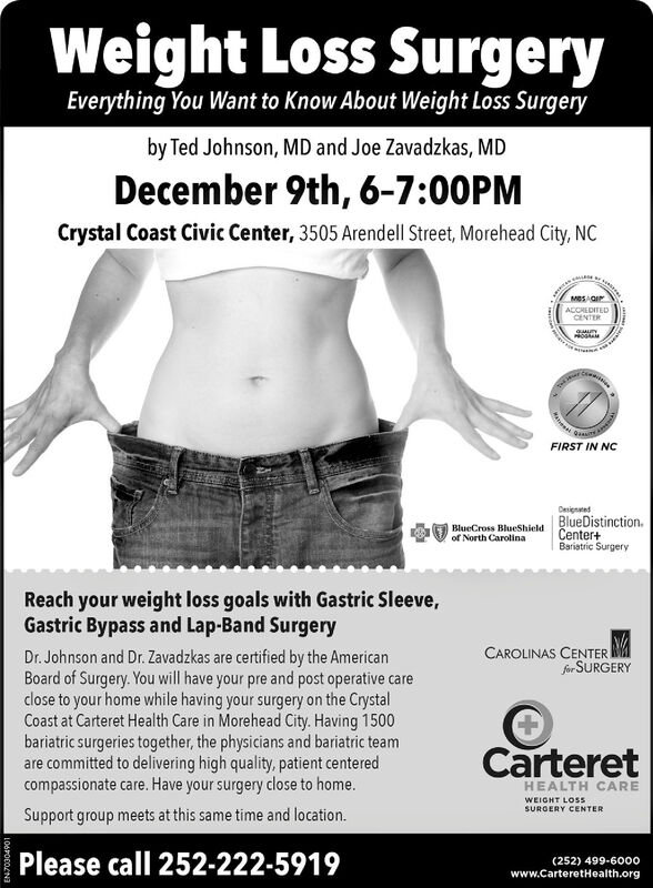 Weight Loss SurgeryEverything You Want to Know About Weight Loss Surgeryby Ted Johnson, MD and Joe Zavadzkas, MDDecember 9th, 6-7:00PMCrystal Coast Civic Center, 3505 Arendell Street, Morehead City, NCMeSAGIPACCHEDITEDCENTERHOGAMFIRST IN NCDesignedBlueDistinctionCenter+Baristric SurgeryBlueCross BlueShieldof North CarolinaReach your weight loss goals with Gastric Sleeve,Gastric Bypass and Lap-Band SurgeryCAROLINAS CENTERSfor SURGERYDr. Johnson and Dr. Zavadzkas are certified by the AmericanBoard of Surgery. You will have your pre and post operative careclose to your home while having your surgery on the CrystalCoast at Carteret Health Care in Morehead City. Having 1500bariatric surgeries together, the physicians and bariatric teamare committed to delivering high quality, patient centeredcompassionate care. Have your surgery close to home.CarteretHEALTH CAREWEIGHT LOS5SURGERY CENTERSupport group meets at this same time and location.Please call 252-222-5919(252) 499-6000www.carteretHealth.org106P000N3 Weight Loss Surgery Everything You Want to Know About Weight Loss Surgery by Ted Johnson, MD and Joe Zavadzkas, MD December 9th, 6-7:00PM Crystal Coast Civic Center, 3505 Arendell Street, Morehead City, NC MeSAGIP ACCHEDITED CENTER HOGAM FIRST IN NC Designed BlueDistinction Center+ Baristric Surgery BlueCross BlueShield of North Carolina Reach your weight loss goals with Gastric Sleeve, Gastric Bypass and Lap-Band Surgery CAROLINAS CENTER Sfor SURGERY Dr. Johnson and Dr. Zavadzkas are certified by the American Board of Surgery. You will have your pre and post operative care close to your home while having your surgery on the Crystal Coast at Carteret Health Care in Morehead City. Having 1500 bariatric surgeries together, the physicians and bariatric team are committed to delivering high quality, patient centered compassionate care. Have your surgery close to home. Carteret HEALTH CARE WEIGHT LOS5 SURGERY CENTER Support group meets at this same time and location. Please call 252-222-5919 (252) 499-6000 www.carteretHealth.org 106P000N3