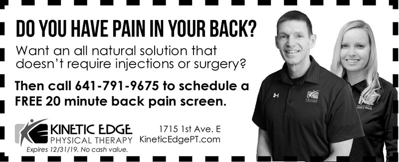 DO YOU HAVE PAIN IN YOUR BACK?Want an all natural solution thatdoesn't require injections or surgery?Then call 641-791-9675 to schedule aFREE 20 minute back pain screen.KINETIC EDGEPHYSICAL THERAPY KineticEdgePT.com1715 1st Ave. EExpires 12/31/19. No cash value. DO YOU HAVE PAIN IN YOUR BACK? Want an all natural solution that doesn't require injections or surgery? Then call 641-791-9675 to schedule a FREE 20 minute back pain screen. KINETIC EDGE PHYSICAL THERAPY KineticEdgePT.com 1715 1st Ave. E Expires 12/31/19. No cash value.
