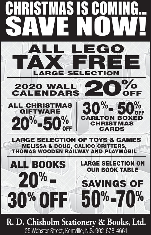 CHRISTMAS IS COMING...SAVE NOW!ALL LEGOTAX FREELARGE SELECTION2030%-50%OFF2020 WALLCALENDARSOFFALL CHRISTMASGIFTWARE20%-50%FCARLTON BOXEDCHRISTMASCARDSOFFLARGE SELECTION OF TOYS& GAMESMELISSA & DOUG, CALICO CRITTERS,THOMAS WOODEN RAILWAY AND PLAYMOBILALL BOOKSLARGE SELECTION ONOUR BOOK TABLE20%30% OFF 50%-70%SAVINGS OFR.D. Chisholm Stationery & Books, Ltd.25 Webster Street, Kentville, N.S. 902-678-4661 CHRISTMAS IS COMING... SAVE NOW! ALL LEGO TAX FREE LARGE SELECTION 20 30%-50%OFF 2020 WALL CALENDARS OFF ALL CHRISTMAS GIFTWARE 20%-50%F CARLTON BOXED CHRISTMAS CARDS OFF LARGE SELECTION OF TOYS& GAMES MELISSA & DOUG, CALICO CRITTERS, THOMAS WOODEN RAILWAY AND PLAYMOBIL ALL BOOKS LARGE SELECTION ON OUR BOOK TABLE 20% 30% OFF 50%-70% SAVINGS OF R.D. Chisholm Stationery & Books, Ltd. 25 Webster Street, Kentville, N.S. 902-678-4661