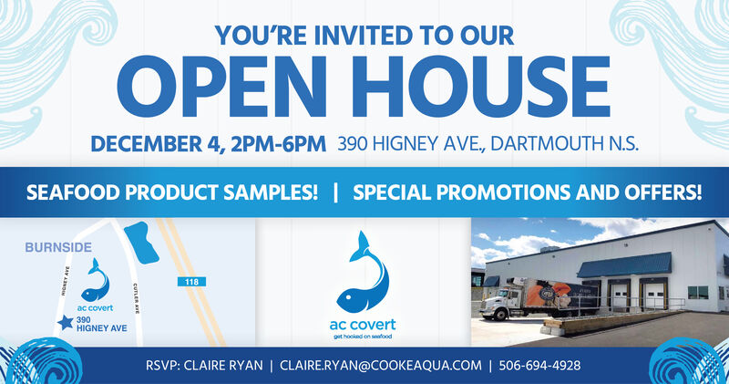 YOU'RE INVITED TO OUROPEN HOUSEDECEMBER 4, 2PM-6PM 390 HIGNEY AVE, DARTMOUTH N.S.SEAFOOD PRODUCT SAMPLES!SPECIAL PROMOTIONS AND OFFERS!BURNSIDE118ac covert390HIGNEY AVEac covertget hookad on saloodRSVP: CLAIRE RYAN   CLAIRE.RYAN@COOKEAQUA.COM   506-694-4928CUTLER AVE YOU'RE INVITED TO OUR OPEN HOUSE DECEMBER 4, 2PM-6PM 390 HIGNEY AVE, DARTMOUTH N.S. SEAFOOD PRODUCT SAMPLES! SPECIAL PROMOTIONS AND OFFERS! BURNSIDE 118 ac covert 390 HIGNEY AVE ac covert get hookad on salood RSVP: CLAIRE RYAN   CLAIRE.RYAN@COOKEAQUA.COM   506-694-4928 CUTLER AVE