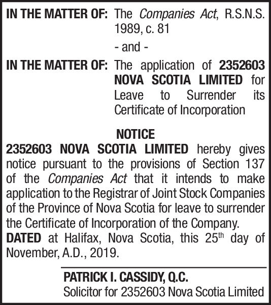 IN THE MATTER OF: The Companies Act, R.S.N.S.1989, . 81- andIN THE MATTER OF: The application of 2352603NOVA SCOTIA LIMITED forto Surrender itsLeaveCertificate of IncorporationNOTICE2352603 NOVA SCOTIA LIMITED hereby givesnotice pursuant to the provisions of Section 137of the Companies Act that it intends to makeapplication to the Registrar of Joint Stock Companiesof the Province of Nova Scotia for leave to surrenderthe Certificate of Incorporation of the Company.DATED at Halifax, Nova Scotia, this 25th day ofNovember, A.D., 2019PATRICK I. CASSIDY, Q.C.Solicitor for 2352603 Nova Scotia Limited IN THE MATTER OF: The Companies Act, R.S.N.S. 1989, . 81 - and IN THE MATTER OF: The application of 2352603 NOVA SCOTIA LIMITED for to Surrender its Leave Certificate of Incorporation NOTICE 2352603 NOVA SCOTIA LIMITED hereby gives notice pursuant to the provisions of Section 137 of the Companies Act that it intends to make application to the Registrar of Joint Stock Companies of the Province of Nova Scotia for leave to surrender the Certificate of Incorporation of the Company. DATED at Halifax, Nova Scotia, this 25th day of November, A.D., 2019 PATRICK I. CASSIDY, Q.C. Solicitor for 2352603 Nova Scotia Limited