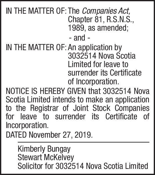 IN THE MATTER OF: The Companies Act,Chapter 81, R.S.N.S.1989, as amended;and--IN THE MATTER OF: An application by3032514 Nova ScotiaLimited for leave tosurrender its Certificateof IncorporationNOTICE IS HEREBY GIVEN that 3032514 NovaScotia Limited intends to make an applicationto the Registrar of Joint Stock Companiesfor leave to surrender its Certificate ofIncorporationDATED November 27, 2019.Kimberly BungayStewart McKelveySolicitor for 3032514 Nova Scotia Limited IN THE MATTER OF: The Companies Act, Chapter 81, R.S.N.S. 1989, as amended; and - - IN THE MATTER OF: An application by 3032514 Nova Scotia Limited for leave to surrender its Certificate of Incorporation NOTICE IS HEREBY GIVEN that 3032514 Nova Scotia Limited intends to make an application to the Registrar of Joint Stock Companies for leave to surrender its Certificate of Incorporation DATED November 27, 2019. Kimberly Bungay Stewart McKelvey Solicitor for 3032514 Nova Scotia Limited
