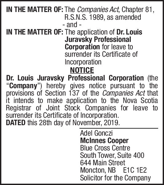 "IN THE MATTER OF: The Companies Act, Chapter 81R.S.N.S. 1989, as amended-and -IN THE MATTER OF: The application of Dr. LouisJuravsky ProfessionalCorporation for leave tosurrender its Certificate ofIncorporationNOTICEDr. Louis Juravsky Professional Corporation (the""Company"") hereby gives notice pursuant to theprovisions of Section 137 of the Companies Act thatit intends to make application to the Nova ScotiaRegistrar of Joint Stock Companies for leave tosurrender its Certificate of IncorporationDATED this 28th day of November, 2019Adel GoncziMcInnes CooperBlue Cross CentreSouth Tower, Suite 400644 Main StreetMoncton, NBSolicitor for the CompanyE1C 1E2 IN THE MATTER OF: The Companies Act, Chapter 81 R.S.N.S. 1989, as amended -and - IN THE MATTER OF: The application of Dr. Louis Juravsky Professional Corporation for leave to surrender its Certificate of Incorporation NOTICE Dr. Louis Juravsky Professional Corporation (the ""Company"") hereby gives notice pursuant to the provisions of Section 137 of the Companies Act that it intends to make application to the Nova Scotia Registrar of Joint Stock Companies for leave to surrender its Certificate of Incorporation DATED this 28th day of November, 2019 Adel Gonczi McInnes Cooper Blue Cross Centre South Tower, Suite 400 644 Main Street Moncton, NB Solicitor for the Company E1C 1E2"