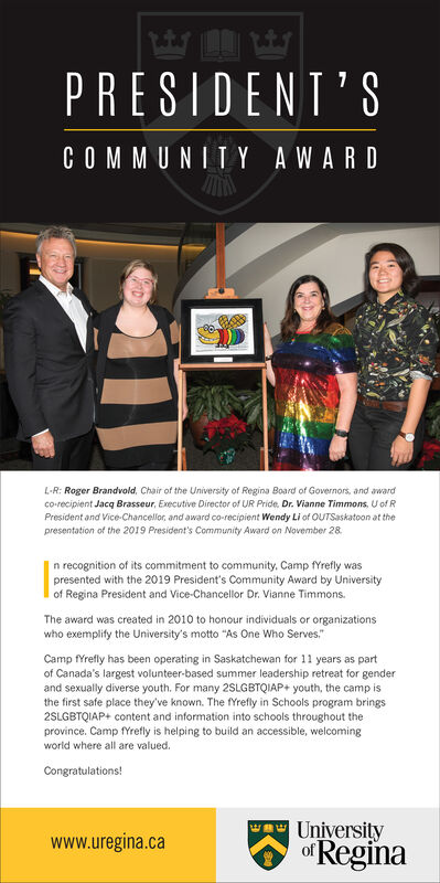"ityPRESIDENT'SCOMMUNITY AWARDL-R: Roger Brandvold, Chair of the University of Regina Board of Governors, and awardco-recipient Jacq Brasseur, Executive Director of UR Pride. Dr. Vianne Timmons, U of RPresident and Vice-Chancellor, and award co-recipient Wendy Li of OUTSaskatoon at thepresentation of the 2019 President's Community Award on November 28n recognition of its commitment to community. Camp fYrefly waspresented with the 2019 President's Community Award by Universityof Regina President and Vice-Chancellor Dr. Vianne TimmonsThe award was created in 2010 to honour individuals or organizationswho exemplify the University's motto ""As One Who ServesCamp fYrefly has been operating in Saskatchewan for 11 years as partof Canada's largest volunteer-based summer leadership retreat for genderand sexually diverse youth. For many 2SLGBTQIAP+ youth, the camp isthe first safe place they've known. The fYrefly in Schools program brings2SLGBTQIAP+ content and information into schools throughout theprovince. Camp fYrefly is helping to build an accessible, welcomingworld where all are valuedCongratulations!UniversityofReginawww.uregina.ca ity PRESIDENT'S COMMUNITY AWARD L-R: Roger Brandvold, Chair of the University of Regina Board of Governors, and award co-recipient Jacq Brasseur, Executive Director of UR Pride. Dr. Vianne Timmons, U of R President and Vice-Chancellor, and award co-recipient Wendy Li of OUTSaskatoon at the presentation of the 2019 President's Community Award on November 28 n recognition of its commitment to community. Camp fYrefly was presented with the 2019 President's Community Award by University of Regina President and Vice-Chancellor Dr. Vianne Timmons The award was created in 2010 to honour individuals or organizations who exemplify the University's motto ""As One Who Serves Camp fYrefly has been operating in Saskatchewan for 11 years as part of Canada's largest volunteer-based summer leadership retreat for gender and sexually diverse youth. For many 2SLGBTQIAP+ youth, the camp is the first safe place they've known. The fYrefly in Schools program brings 2SLGBTQIAP+ content and information into schools throughout the province. Camp fYrefly is helping to build an accessible, welcoming world where all are valued Congratulations! University ofRegina www.uregina.ca"