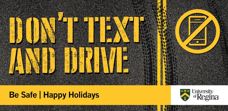 DONT TEXTAND DRIVEUniversityReginaBe Safe Happy Holidays DONT TEXT AND DRIVE University Regina Be Safe Happy Holidays