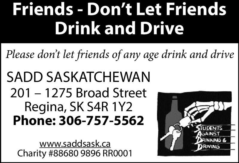 Friends Don't Let FriendsDrink and DrivePlease don't let friends of any age drink and driveSADD SASKATCHEWAN201 1275 Broad StreetRegina, SK S4R 1Y2Phone:306-757-5562STUDENTSAGAINSTDRINKING &DRIVINGwww.saddsask.caCharity #88680 9896 RR0001 Friends Don't Let Friends Drink and Drive Please don't let friends of any age drink and drive SADD SASKATCHEWAN 201 1275 Broad Street Regina, SK S4R 1Y2 Phone:306-757-5562 STUDENTS AGAINST DRINKING & DRIVING www.saddsask.ca Charity #88680 9896 RR0001