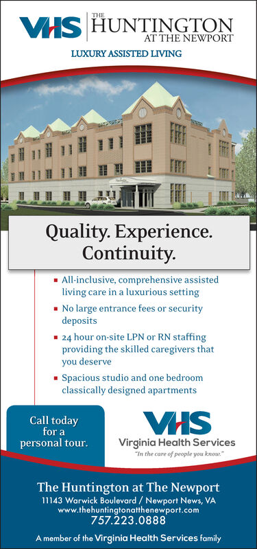 """THEVIS HUNTINGTONAT THE NEWPORTLUXURY ASSISTED LIVINGQuality. Experience.Continuity.All-inclusive, comprehensive assistedliving care in a luxurious settingNo large entrance fees or securitydeposits24 hour on-site LPN or RN staffingproviding the skilled caregivers thatyou deserveSpacious studio and one bedroomclassically designed apartmentsVHSCall todayfor aVirginia Health Services""""In the care of people you knowpersonal tour.The Huntington at The Newport11143 Warwick Boulevard / Newport News, VAwww.thehuntingtonatthenewport.com757.223.0888Amember of the Virginia Health Services family THE VIS HUNTINGTON AT THE NEWPORT LUXURY ASSISTED LIVING Quality. Experience. Continuity. All-inclusive, comprehensive assisted living care in a luxurious setting No large entrance fees or security deposits 24 hour on-site LPN or RN staffing providing the skilled caregivers that you deserve Spacious studio and one bedroom classically designed apartments VHS Call today for a Virginia Health Services """"In the care of people you know personal tour. The Huntington at The Newport 11143 Warwick Boulevard / Newport News, VA www.thehuntingtonatthenewport.com 757.223.0888 Amember of the Virginia Health Services family"""