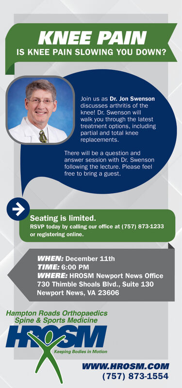 KNEE PAINIS KNEE PAIN SLOWING YOU DOWN?Join us as Dr. Jon Swensondiscusses arthritis of theknee! Dr. Swenson willwalk you through the latesttreatment options, includingpartial and total kneereplacements.There will be a question andanswer session with Dr. Swensonfollowing the lecture. Please feelfree to bring a guest.Seating is limited.RSVP today by calling our office at (757) 873-1233or registering online.WHEN: December 11thTIME: 6:00 PMWHERE: HROSM Newport News Office730 Thimble Shoals Blvd., Suite 130Newport News, VA 23606Hampton Roads OrthopaedicsSpine & Sports MedicineHROSMKeeping Bodies in Motionwww.HROSM.cOM(757) 873-1554 KNEE PAIN IS KNEE PAIN SLOWING YOU DOWN? Join us as Dr. Jon Swenson discusses arthritis of the knee! Dr. Swenson will walk you through the latest treatment options, including partial and total knee replacements. There will be a question and answer session with Dr. Swenson following the lecture. Please feel free to bring a guest. Seating is limited. RSVP today by calling our office at (757) 873-1233 or registering online. WHEN: December 11th TIME: 6:00 PM WHERE: HROSM Newport News Office 730 Thimble Shoals Blvd., Suite 130 Newport News, VA 23606 Hampton Roads Orthopaedics Spine & Sports Medicine HROSM Keeping Bodies in Motion www.HROSM.cOM (757) 873-1554