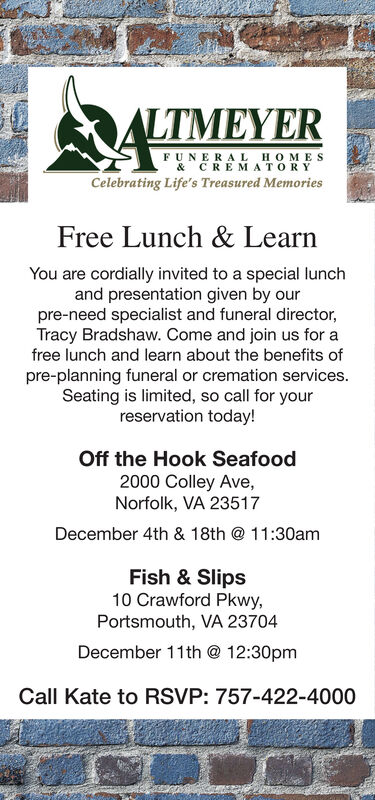 ALTMEYERFUNERA LHOMES& CREMATORYCelebrating Life's Treasured MemoriesFree Lunch & LearnYou are cordially invited to a special lunchand presentation given by ourpre-need specialist and funeral director,Tracy Bradshaw. Come and join us for afree lunch and learn about the benefits ofpre-planning funeral or cremation services.Seating is limited, so call for yourreservation today!Off the Hook Seafood2000 Colley Ave,Norfolk, VA 23517December 4th & 18th @ 11:30amFish & Slips10 Crawford PkwyPortsmouth, VA 23704December 11th 12:30pmCall Kate to RSVP: 757-422-4000 ALTMEYER FUNERA LHOMES & CREMATORY Celebrating Life's Treasured Memories Free Lunch & Learn You are cordially invited to a special lunch and presentation given by our pre-need specialist and funeral director, Tracy Bradshaw. Come and join us for a free lunch and learn about the benefits of pre-planning funeral or cremation services. Seating is limited, so call for your reservation today! Off the Hook Seafood 2000 Colley Ave, Norfolk, VA 23517 December 4th & 18th @ 11:30am Fish & Slips 10 Crawford Pkwy Portsmouth, VA 23704 December 11th 12:30pm Call Kate to RSVP: 757-422-4000
