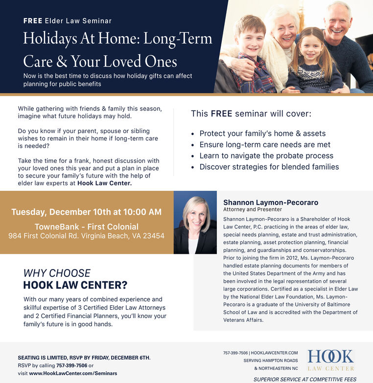 FREE Elder Law SeminarHolidays At Home: Long-TermCare & Your Loved OnesNow is the best time to discuss how holiday gifts can affectplanning for public benefitsWhile gathering with friends & family this season,imagine what future holidays may hold.This FREE seminar will cover:Do you know if your parent, spouse or siblingwishes to remain in their home if long-term careProtect your family's home & assetsEnsure long-term care needs are metis needed?Learn to navigate the probate processTake the time for a frank, honest discussion withyour loved ones this year and put a plan in placeto secure your family's future with the help ofelder law experts at Hook Law Center.Discover strategies for blended familiesShannon Laymon-PecoraroAttorney and PresenterTuesday, December 10th at 10:00 AMShannon Laymon-Pecoraro is a Shareholder of HookLaw Center, P.C. practicing in the areas of elder law,special needs planning, estate and trust administration,TowneBank - First Colonial984 First Colonial Rd. Virginia Beach, VA 23454estate planning, asset protection planning, financialplanning, and guardianships and conservatorships.Prior to joining the firm in 2012, Ms. Laymon-Pecorarohandled estate planning documents for members ofthe United States Department of the Army and hasbeen involved in the legal representation of severalWHY CHOOSEHOOK LAW CENTER?large corporations. Certified as a specialist in Elder Lawby the National Elder Law Foundation, Ms. Laymon-With our many years of combined experience andskillful expertise of 3 Certified Elder Law Attorneysand 2 Certified Financial Planners, you'll know yourfamily's future is in good hands.Pecoraro is a graduate of the University of BaltimoreSchool of Law and is accredited with the Department ofVeterans Affairs.HOOK757-399-7506 | HOOKLAWCENTER.COMSEATING IS LIMITED, RSVP BY FRIDAY, DECEMBER 6THSERVING HAMPTON ROADSRSVP by calling 757-399-7506 orLAW CENTER& NORTHEASTERN NCvisit www.HookLawCenter.com/SeminarsSUPERIOR SERVICE AT COMPETITIVE FEES FREE Elder Law Seminar Holidays At Home: Long-Term Care & Your Loved Ones Now is the best time to discuss how holiday gifts can affect planning for public benefits While gathering with friends & family this season, imagine what future holidays may hold. This FREE seminar will cover: Do you know if your parent, spouse or sibling wishes to remain in their home if long-term care Protect your family's home & assets Ensure long-term care needs are met is needed? Learn to navigate the probate process Take the time for a frank, honest discussion with your loved ones this year and put a plan in place to secure your family's future with the help of elder law experts at Hook Law Center. Discover strategies for blended families Shannon Laymon-Pecoraro Attorney and Presenter Tuesday, December 10th at 10:00 AM Shannon Laymon-Pecoraro is a Shareholder of Hook Law Center, P.C. practicing in the areas of elder law, special needs planning, estate and trust administration, TowneBank - First Colonial 984 First Colonial Rd. Virginia Beach, VA 23454 estate planning, asset protection planning, financial planning, and guardianships and conservatorships. Prior to joining the firm in 2012, Ms. Laymon-Pecoraro handled estate planning documents for members of the United States Department of the Army and has been involved in the legal representation of several WHY CHOOSE HOOK LAW CENTER? large corporations. Certified as a specialist in Elder Law by the National Elder Law Foundation, Ms. Laymon- With our many years of combined experience and skillful expertise of 3 Certified Elder Law Attorneys and 2 Certified Financial Planners, you'll know your family's future is in good hands. Pecoraro is a graduate of the University of Baltimore School of Law and is accredited with the Department of Veterans Affairs. HOOK 757-399-7506 | HOOKLAWCENTER.COM SEATING IS LIMITED, RSVP BY FRIDAY, DECEMBER 6TH SERVING HAMPTON ROADS RSVP by calling 757-399-7506 or LAW CENTER & NORTHEASTERN NC visit www.HookLawCenter.com/Seminars SUPERIOR SERVICE AT COMPETITIVE FEES