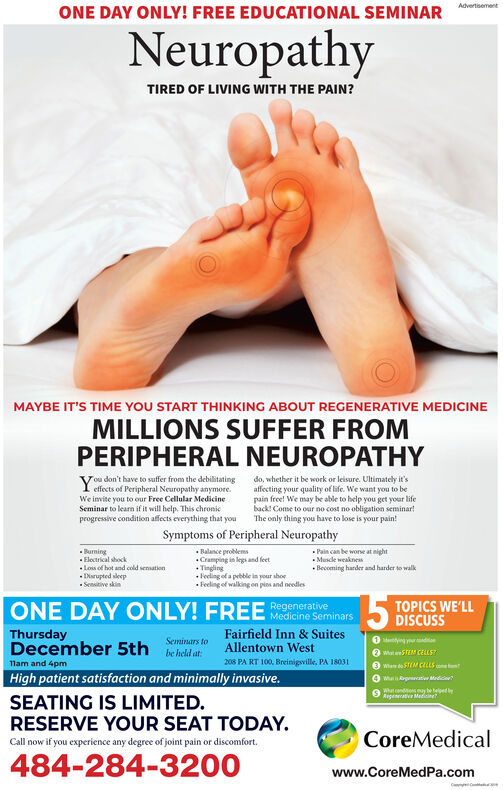 AdvertisementONE DAY ONLY! FREE EDUCATIONAL SEMINARNeuropathyTIRED OF LIVING WITH THE PAIN?MAYBE IT'S TIME YOU START THINKING ABOUT REGENERATIVE MEDICINEMILLIONS SUFFER FROMPERIPHERAL NEUROPATHYYou don't have to suffer from the debilitatingeffects of Peripheral Neuropathy anymoreWe invite you to our Free Cellular MedicineSeminar to learn if it will help. This chronicprogressive condition affects everything that youdo, whether it be work or leisure. Ultimately it'saffecting your quality of life. We want you to bepain free! We may be able to help you get your lifeback Come to oar no cost no obligation seminarThe only thing you have to lose is your pain!Symptoms of Peripheral NeuropathyPain can be wone at nightBurningEloctrical shockLos of hot and cold sensationDisrupted eepSenitive skinBalance problems.Cramping is legs and feetTingingof a pebble is your shoeFeeling of walking on pins and needlesMascle weaknessBecoming harder and harder to walkTOPICS WE'LLONE DAY ONLY! FREERegenerativeMedicine SeminarsThursdayDecember 5thFairfield Inn & SuitesAllentown West1og ydSeminars tobe held at2 Wat 5TEM CELES208 PA RT 100. Breinigville PA 1803111am and 4pmHigh patient satisfaction and minimally invasive.Wa gat MdicneRegenerative MeenetSEATING IS LIMITED.RESERVE YOUR SEAT TODAY.CoreMedicalCall now if you experience any degree of joint pain or discomfort484-284-3200www.CoreMedPa.com Advertisement ONE DAY ONLY! FREE EDUCATIONAL SEMINAR Neuropathy TIRED OF LIVING WITH THE PAIN? MAYBE IT'S TIME YOU START THINKING ABOUT REGENERATIVE MEDICINE MILLIONS SUFFER FROM PERIPHERAL NEUROPATHY You don't have to suffer from the debilitating effects of Peripheral Neuropathy anymore We invite you to our Free Cellular Medicine Seminar to learn if it will help. This chronic progressive condition affects everything that you do, whether it be work or leisure. Ultimately it's affecting your quality of life. We want you to be pain free! We may be able to help you get your life back Come to oar no cost n