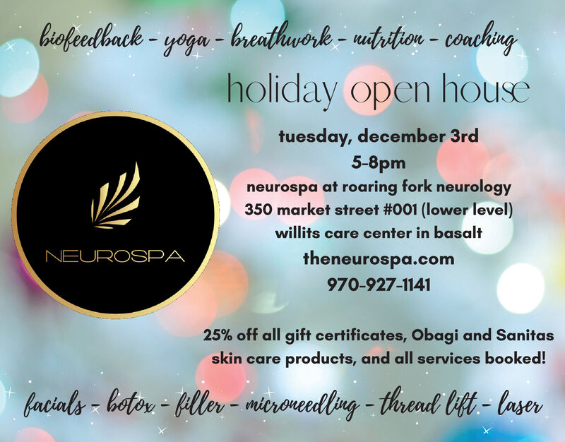 hiofeedhack-yoga-breatlwork - uitrition- conchngholiday open housetuesday, december 3rd5-8pmneurospa at roaring fork neurology350 market street #001 (lower level)willits care center in basaltNEUROSPAtheneurospa.com970-927-114125% off all gift certificates, Obagi and Sanitasskin care products, and all services booked!facials-botor-Hller- mieroneedlng-thread t-laser hiofeedhack-yoga-breatlwork - uitrition- conchng holiday open house tuesday, december 3rd 5-8pm neurospa at roaring fork neurology 350 market street #001 (lower level) willits care center in basalt NEUROSPA theneurospa.com 970-927-1141 25% off all gift certificates, Obagi and Sanitas skin care products, and all services booked! facials-botor-Hller- mieroneedlng-thread t-laser