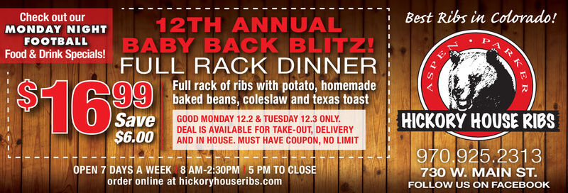 Best Ribs in Colorado!Check out our12TH ANNUALBABY BACK BLITZ!FULL RACK DINNERMONDAY NIGHTFOOTBALLFood & Drink Specials!99 baked beans, colesaw and texas toastSave$6.00HICKORY HOUSE RIBSGOOD TODAY, MONDAY 11.18 ONLY. DEAL ISAVAILABLE FOR TAKE-OUT, DELIVERY ANDIN HOUSE. MUST HAVE COUPON, NO LIMIT970.925.2313730 W. MAIN ST.OPEN 7 DAYS A WEEK 8 AM-2:30PM 5 PM TO CLOSEorder online at hickoryhouseribs.comFOLLOW US ON FACEBOOKRKER Best Ribs in Colorado! Check out our 12TH ANNUAL BABY BACK BLITZ! FULL RACK DINNER MONDAY NIGHT FOOTBALL Food & Drink Specials! 99 baked beans, colesaw and texas toast Save $6.00 HICKORY HOUSE RIBS GOOD TODAY, MONDAY 11.18 ONLY. DEAL IS AVAILABLE FOR TAKE-OUT, DELIVERY AND IN HOUSE. MUST HAVE COUPON, NO LIMIT 970.925.2313 730 W. MAIN ST. OPEN 7 DAYS A WEEK 8 AM-2:30PM 5 PM TO CLOSE order online at hickoryhouseribs.com FOLLOW US ON FACEBOOK RKER