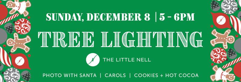 SUNDAY, DECEMBER 8 5-6PMTREE LIGHTINGTHE LITTLE NELLPHOTO WITH SANTA | CAROLS | COOKIES + HOT COCOA SUNDAY, DECEMBER 8 5-6PM TREE LIGHTING THE LITTLE NELL PHOTO WITH SANTA | CAROLS | COOKIES + HOT COCOA