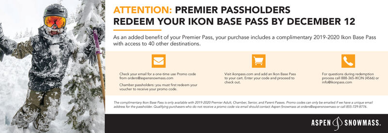 ATTENTION: PREMIER PASSHOLDERSREDEEM YOUR IKON BASE PASS BY DECEMBER 12As an added benefit of your Premier Pass, your purchase includesa complimentary 2019-2020 lkon Base Passwith access to 40 other destinations.Visit konpass.com and add an lkon Base PassFor questions during redemptionprocess call 888-365-IKON (4566) orinfo@konpass.comCheck your email for a one-time use Promo codefrom orders@aspensnowmass.comto your cart. Enter your code and proceed tocheck outChamber passholders: you must first redeem yourvoucher to receive your promo code.The complimentary &kon Base Pass is only available with 2019-2020 Premier Adult, Chamber Senioc and Parent Passes. Promo codes can only be emaled if we have a unique emaaddress for the passholder Qualifying purchasers who do not receive a promo code via email should contact Aspen Snowmass at orders@spensnowmass or call 855-729-8776.SNOWMASS. ATTENTION: PREMIER PASSHOLDERS REDEEM YOUR IKON BASE PASS BY DECEMBER 12 As an added benefit of your Premier Pass, your purchase includesa complimentary 2019-2020 lkon Base Pass with access to 40 other destinations. Visit konpass.com and add an lkon Base Pass For questions during redemption process call 888-365-IKON (4566) or info@konpass.com Check your email for a one-time use Promo code from orders@aspensnowmass.com to your cart. Enter your code and proceed to check out Chamber passholders: you must first redeem your voucher to receive your promo code. The complimentary &kon Base Pass is only available with 2019-2020 Premier Adult, Chamber Senioc and Parent Passes. Promo codes can only be emaled if we have a unique ema address for the passholder Qualifying purchasers who do not receive a promo code via email should contact Aspen Snowmass at orders@spensnowmass or call 855-729-8776. SNOWMASS.