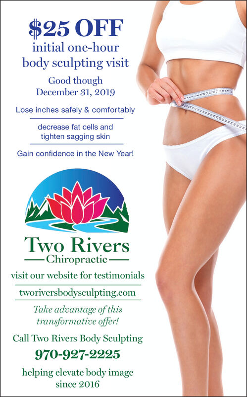 $25 OFFinitial one-hourbody sculpting visitGood thoughDecember 31, 2019Lose inches safely & comfortablydecrease fat cells andtighten sagging skinGain confidence in the New Year!Two Rivers-Chiropractic-visit our website for testimonialstworiversbodysculpting.comTake advantage of thistransformative offer!Call Two Rivers Body Sculpting970-927-2225helping elevate body imagesince 2016 $25 OFF initial one-hour body sculpting visit Good though December 31, 2019 Lose inches safely & comfortably decrease fat cells and tighten sagging skin Gain confidence in the New Year! Two Rivers -Chiropractic- visit our website for testimonials tworiversbodysculpting.com Take advantage of this transformative offer! Call Two Rivers Body Sculpting 970-927-2225 helping elevate body image since 2016