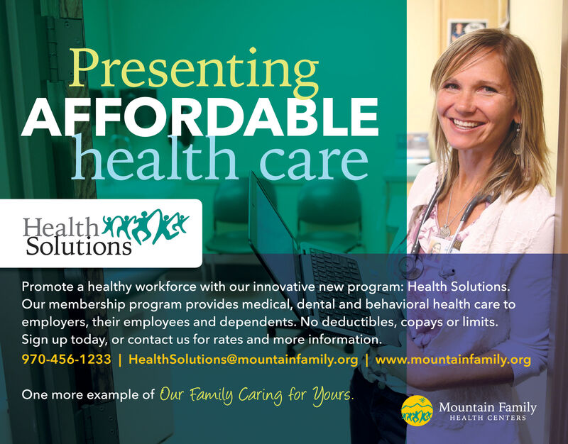PresentingAFFORDABLEhealth careHealth XNSolutionsPromote a healthy workforce with our innovative new program: Health Solutions.Our membership program provides medical, dental and behavioral health care toemployers, their employees and dependents. No deductibles, copays or limits.Sign up today, or contact us for rates and more information.970-456-1233 | HealthSolutions@mountainfamily.org 1 www.mountainfamily.orgOne more example of Our family Caring for yours.Mountain FamilyHEALTH CENTERS Presenting AFFORDABLE health care Health XN Solutions Promote a healthy workforce with our innovative new program: Health Solutions. Our membership program provides medical, dental and behavioral health care to employers, their employees and dependents. No deductibles, copays or limits. Sign up today, or contact us for rates and more information. 970-456-1233 | HealthSolutions@mountainfamily.org 1 www.mountainfamily.org One more example of Our family Caring for yours. Mountain Family HEALTH CENTERS