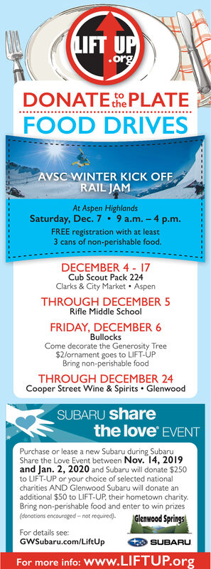 LIFT UP.orgDONATE she PLATEFOODDRIVESAVSC WINTER KICK OFFRAIL JAMAt Aspen HighlandsSaturday, Dec. 7 9 a.m.-4 p.m.FREE registration with at least3 cans of non-perishable food.DECEMBER 4 17Cub Scout Pack 224Clarks & City Market Aspen.THROUGH DECEMBER 5Rifle Middle SchoolFRIDAY, DECEMBER 6BullocksCome decorate the Generosity Tree$2/ornament goes to LIFT-UPBring non-perishable foodTHROUGH DECEMBER 24Cooper Street Wine & Spirits GlenwoodSUBARU sharethe love EVENTPurchase or lease a new Subaru during SubaruShare the Love Event between Nov. 14, 2019and Jan. 2, 2020 and Subaru will donate $250to LIFT-UP or your choice of selected nationalcharities AND Glenwood Subaru will donate anadditional $50 to LIFT-UP, their hometown charity.Bring non-perishable food and enter to win prizes(donations encouroged-not required).Glenwood SpringsFor details see:GWSubaru.com/LiftUpSUBARUFor more info: WWw.LIFTUP.org LIFT UP .org DONATE she PLATE FOOD DRIVES AVSC WINTER KICK OFF RAIL JAM At Aspen Highlands Saturday, Dec. 7 9 a.m.-4 p.m. FREE registration with at least 3 cans of non-perishable food. DECEMBER 4 17 Cub Scout Pack 224 Clarks & City Market Aspen . THROUGH DECEMBER 5 Rifle Middle School FRIDAY, DECEMBER 6 Bullocks Come decorate the Generosity Tree $2/ornament goes to LIFT-UP Bring non-perishable food THROUGH DECEMBER 24 Cooper Street Wine & Spirits Glenwood SUBARU share the love EVENT Purchase or lease a new Subaru during Subaru Share the Love Event between Nov. 14, 2019 and Jan. 2, 2020 and Subaru will donate $250 to LIFT-UP or your choice of selected national charities AND Glenwood Subaru will donate an additional $50 to LIFT-UP, their hometown charity. Bring non-perishable food and enter to win prizes (donations encouroged-not required). Glenwood Springs For details see: GWSubaru.com/LiftUp SUBARU For more info: WWw.LIFTUP.org