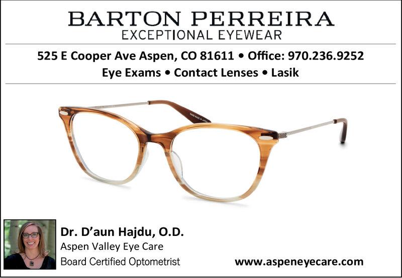 BARTON PERREIRAEXCEPTIONAL EYEWEAROffice: 970.236.9252525 E Cooper Ave Aspen, CO 81611Contact Lenses . LasikEye ExamsDr. D'aun Hajdu, O.D.Aspen Valley Eye CareBoard Certified Optometristwww.aspeneyecare.com BARTON PERREIRA EXCEPTIONAL EYEWEAR Office: 970.236.9252 525 E Cooper Ave Aspen, CO 81611 Contact Lenses . Lasik Eye Exams Dr. D'aun Hajdu, O.D. Aspen Valley Eye Care Board Certified Optometrist www.aspeneyecare.com