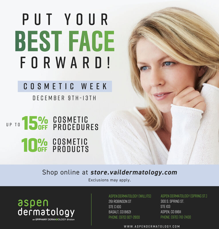 PUT YOURBEST FACEFORWARD!COSMETIC WEEKDECEMBER 9TH-13TH15OFCOSMETICOFF PROCEDURESUP TOOFF PRODUCTSShop online at store.vaildermatology.comExclusions may apply.ASPEN DERMATOLOGY (WILLITS)ASPEN DERMATOLOGY (SPRING ST)aspendermatology26l ROBINSON ST300 S. SPRING ST.STE I03STE C I00ASPEN,CO B161BASALT, CO 81621PHONE (970) 710-2400PHONE: (970) 927-2800an EPIPHANY DERMADOLOGY divisionwww.ASPENDERMATOLOGY.COM PUT YOUR BEST FACE FORWARD! COSMETIC WEEK DECEMBER 9TH-13TH 15OF COSMETIC OFF PROCEDURES UP TO OFF PRODUCTS Shop online at store.vaildermatology.com Exclusions may apply. ASPEN DERMATOLOGY (WILLITS) ASPEN DERMATOLOGY (SPRING ST) aspen dermatology 26l ROBINSON ST 300 S. SPRING ST. STE I03 STE C I00 ASPEN,CO B161 BASALT, CO 81621 PHONE (970) 710-2400 PHONE: (970) 927-2800 an EPIPHANY DERMADOLOGY division www.ASPENDERMATOLOGY.COM